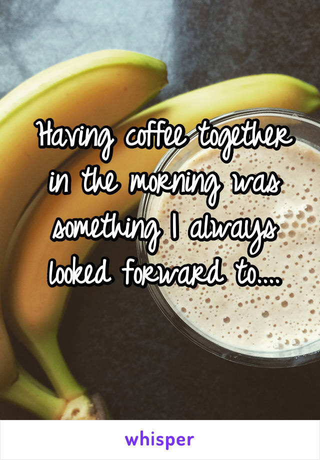 Having coffee together in the morning was something I always looked forward to....