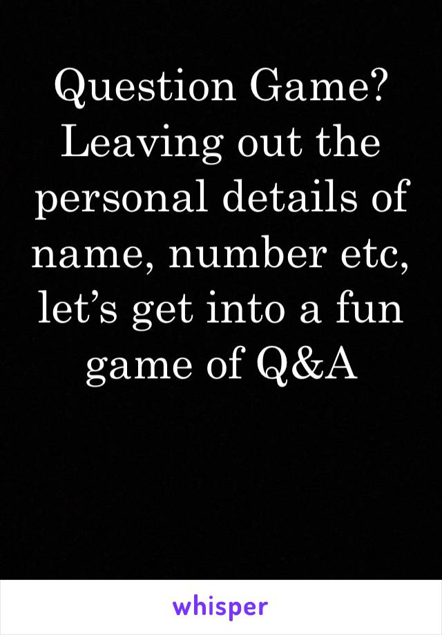 Question Game? Leaving out the personal details of name, number etc, let's get into a fun game of Q&A