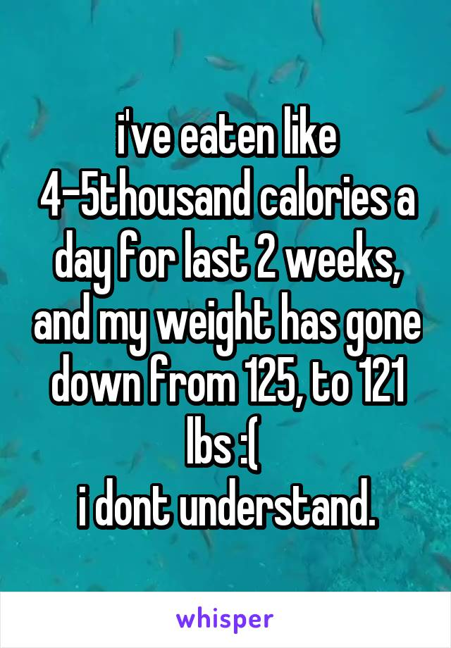 i've eaten like 4-5thousand calories a day for last 2 weeks, and my weight has gone down from 125, to 121 lbs :(  i dont understand.