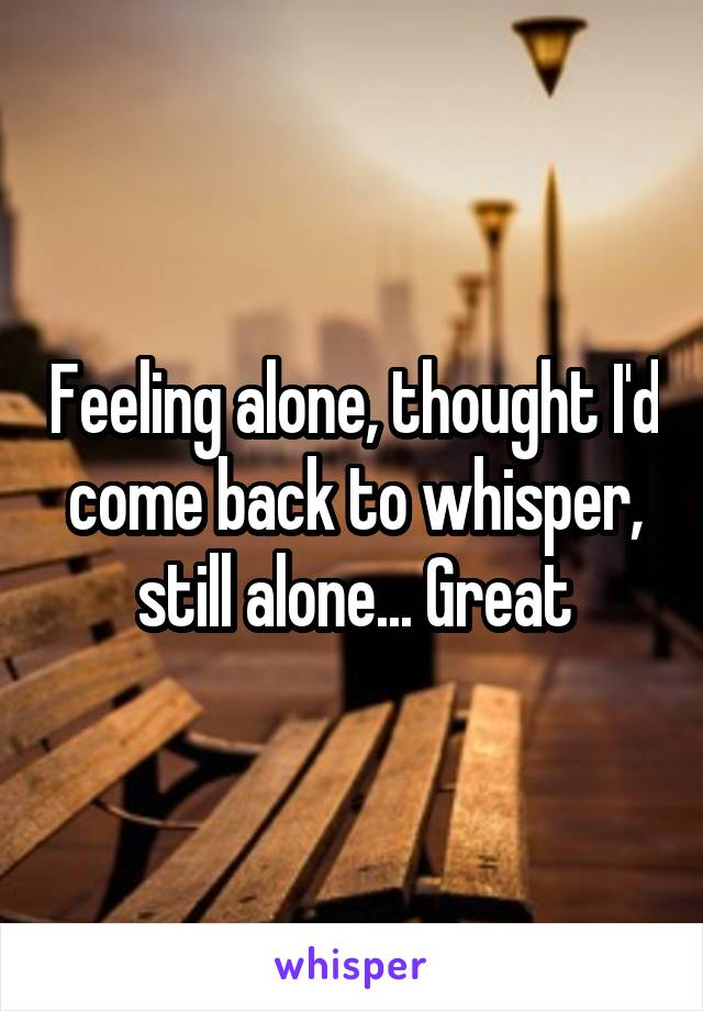 Feeling alone, thought I'd come back to whisper, still alone... Great