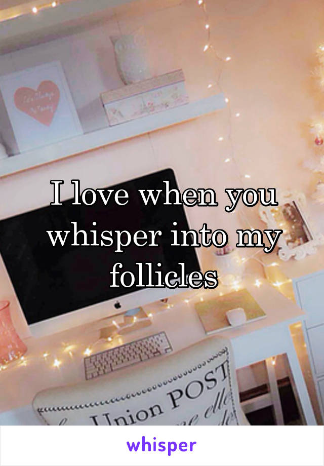 I love when you whisper into my follicles