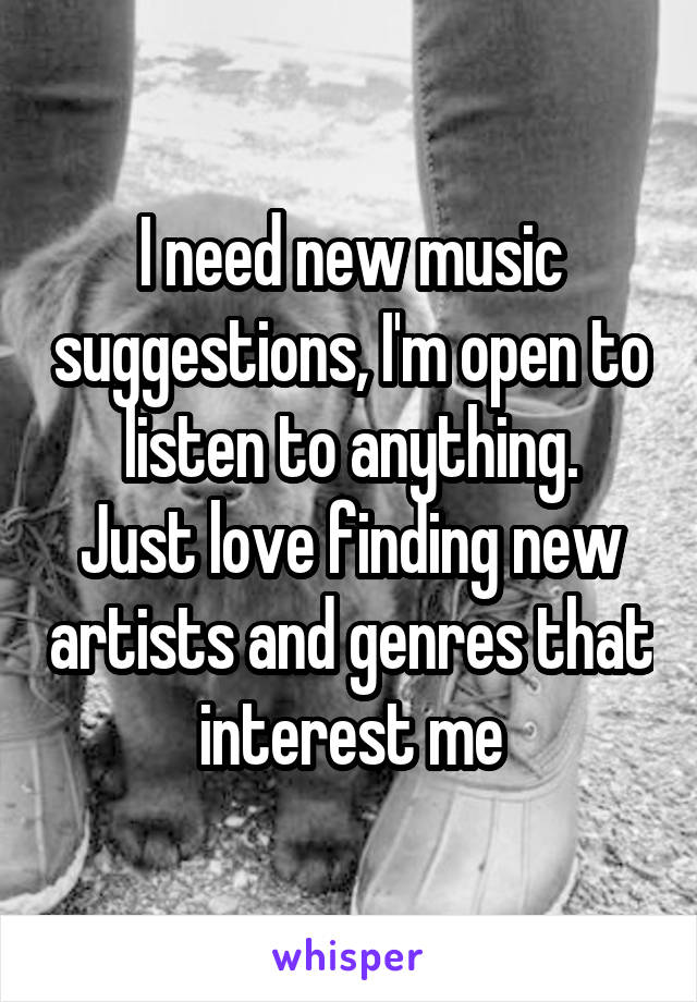 I need new music suggestions, I'm open to listen to anything. Just love finding new artists and genres that interest me
