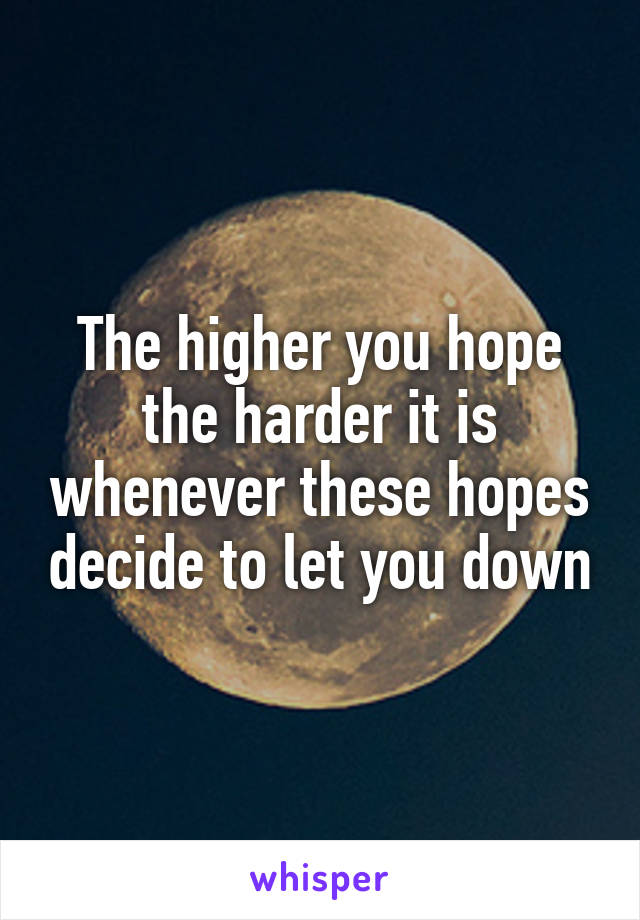 The higher you hope the harder it is whenever these hopes decide to let you down