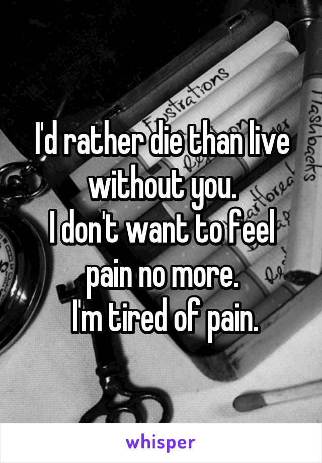 I'd rather die than live without you. I don't want to feel pain no more.  I'm tired of pain.