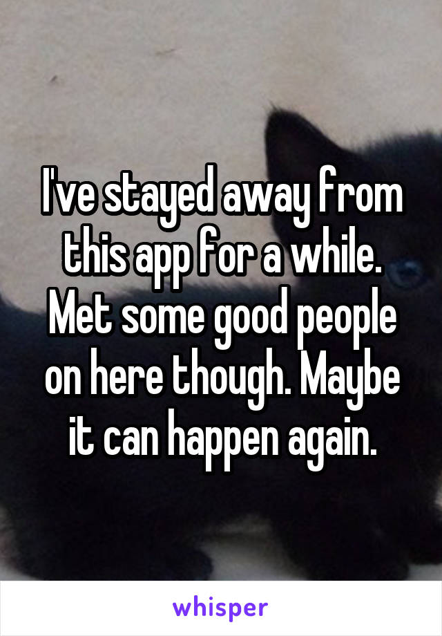 I've stayed away from this app for a while. Met some good people on here though. Maybe it can happen again.