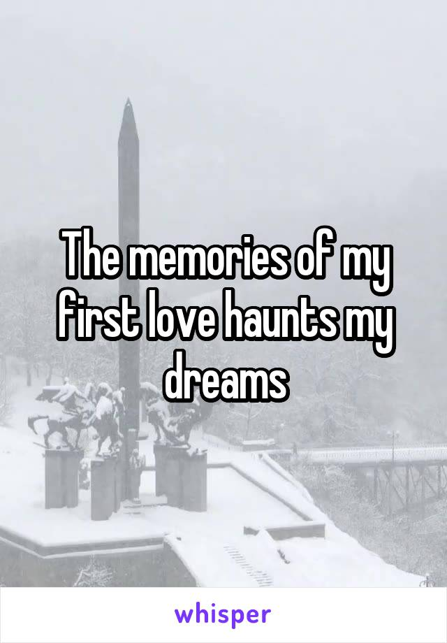The memories of my first love haunts my dreams