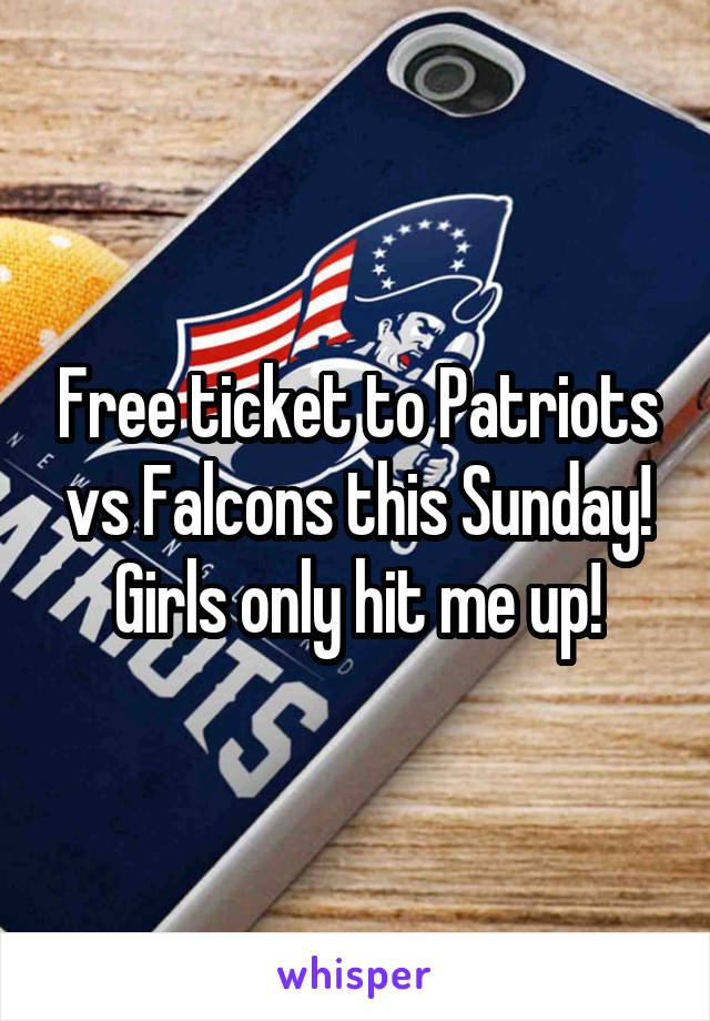 Free ticket to Patriots vs Falcons this Sunday! Girls only hit me up!