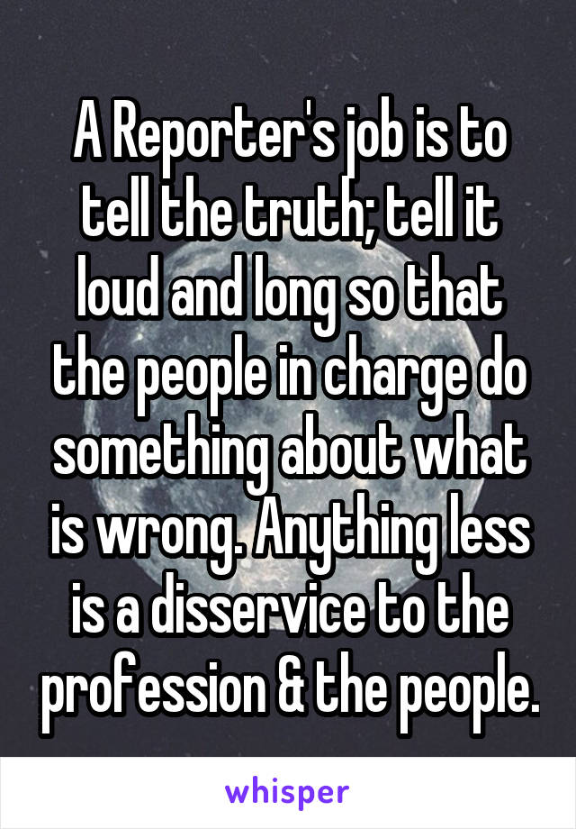 A Reporter's job is to tell the truth; tell it loud and long so that the people in charge do something about what is wrong. Anything less is a disservice to the profession & the people.