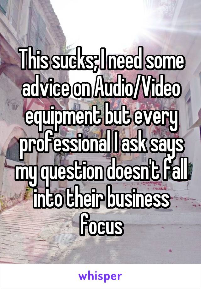 This sucks; I need some advice on Audio/Video equipment but every professional I ask says my question doesn't fall into their business focus