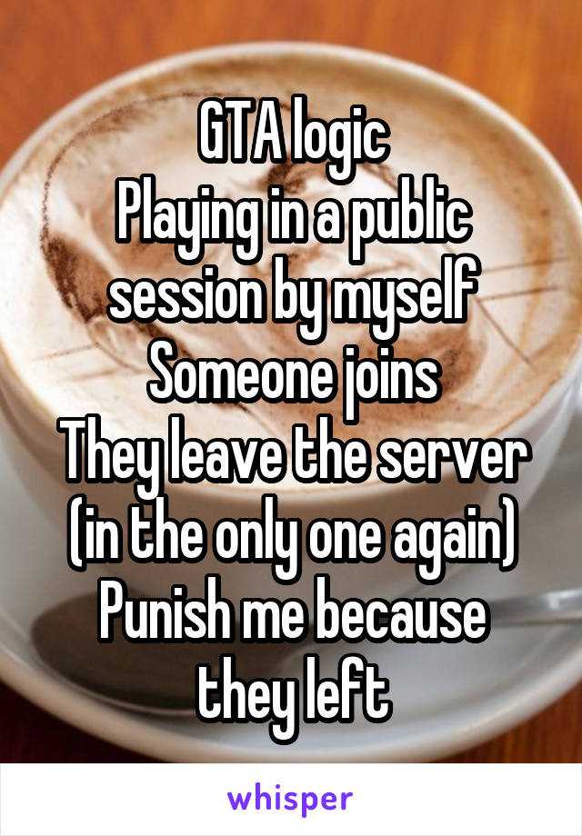 GTA logic Playing in a public session by myself Someone joins They leave the server (in the only one again) Punish me because they left