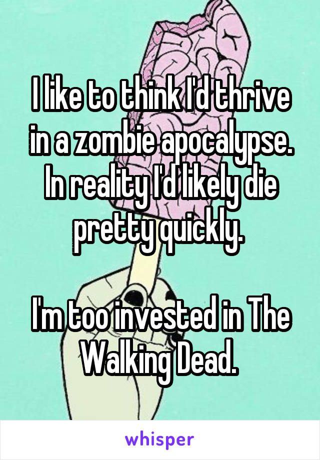 I like to think I'd thrive in a zombie apocalypse. In reality I'd likely die pretty quickly.   I'm too invested in The Walking Dead.