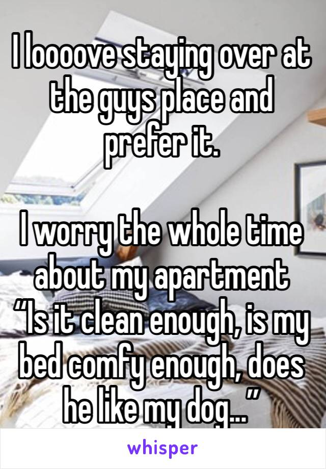 "I loooove staying over at the guys place and prefer it.  I worry the whole time about my apartment ""Is it clean enough, is my bed comfy enough, does he like my dog..."""