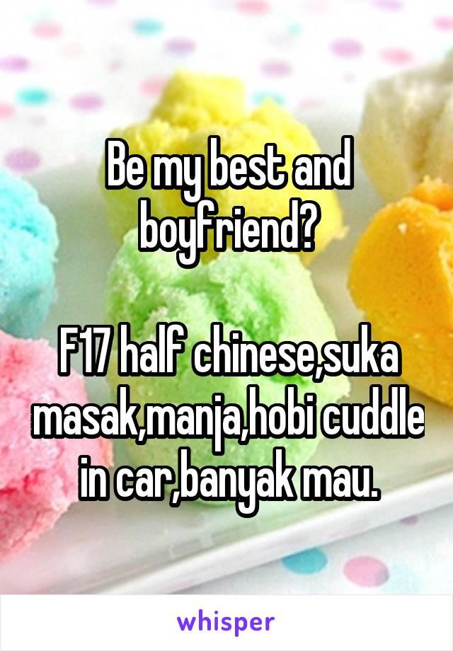 Be my best and boyfriend?  F17 half chinese,suka masak,manja,hobi cuddle in car,banyak mau.