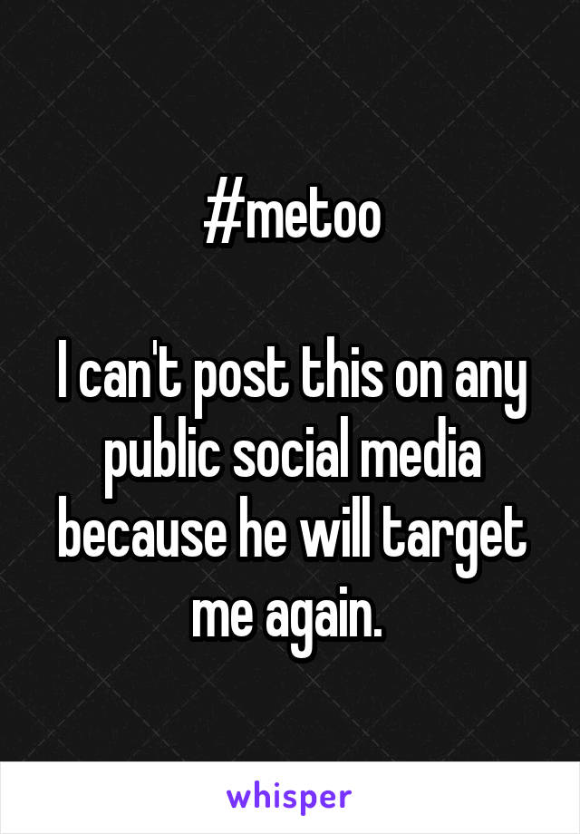 #metoo  I can't post this on any public social media because he will target me again.