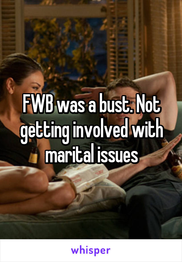FWB was a bust. Not getting involved with marital issues