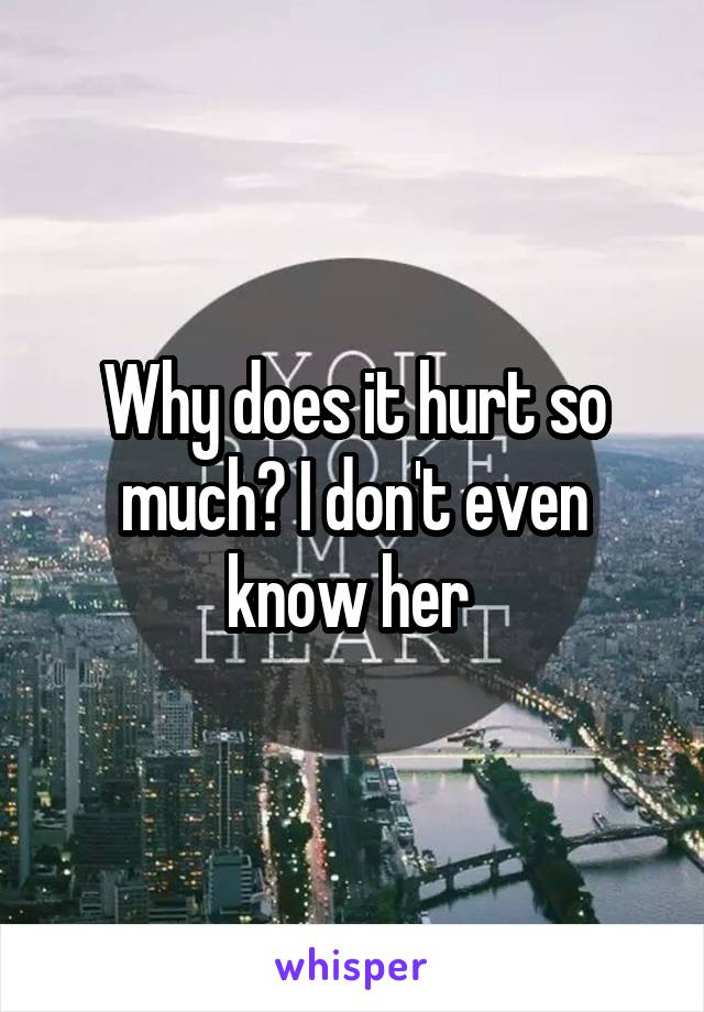 Why does it hurt so much? I don't even know her