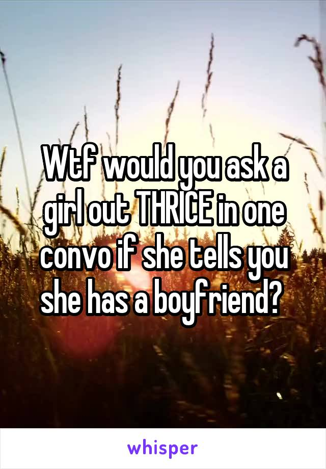 Wtf would you ask a girl out THRICE in one convo if she tells you she has a boyfriend?