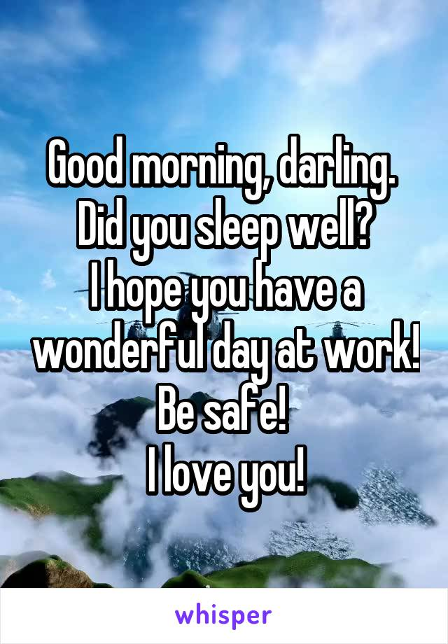 Good morning, darling.  Did you sleep well? I hope you have a wonderful day at work! Be safe!  I love you!