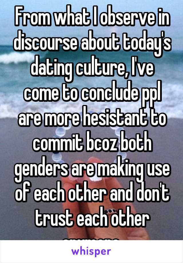 From what I observe in discourse about today's dating culture, I've come to conclude ppl are more hesistant to commit bcoz both genders are making use of each other and don't trust each other anymore.