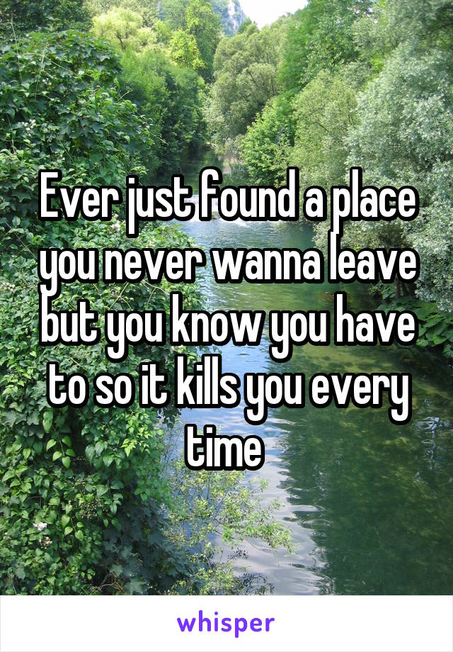 Ever just found a place you never wanna leave but you know you have to so it kills you every time