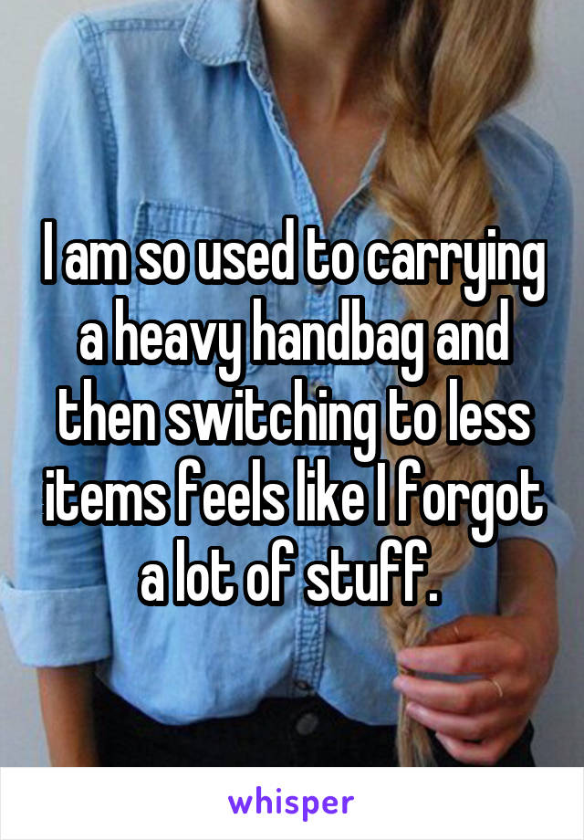 I am so used to carrying a heavy handbag and then switching to less items feels like I forgot a lot of stuff.