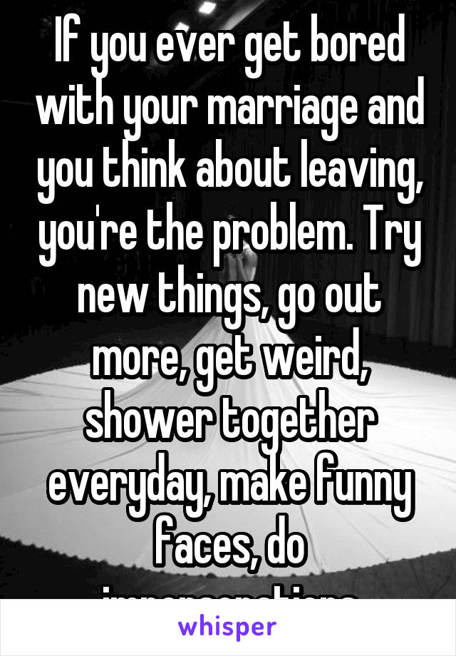 If you ever get bored with your marriage and you think about leaving, you're the problem. Try new things, go out more, get weird, shower together everyday, make funny faces, do impersonations