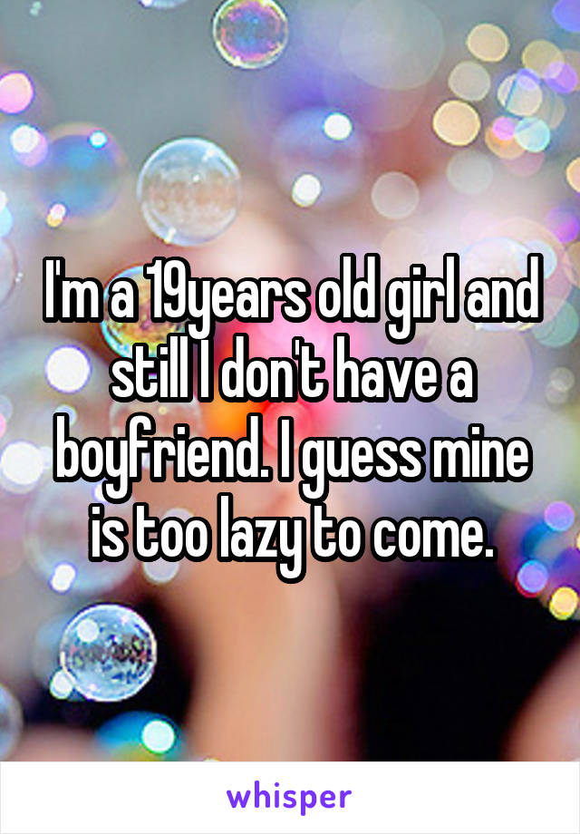 I'm a 19years old girl and still I don't have a boyfriend. I guess mine is too lazy to come.
