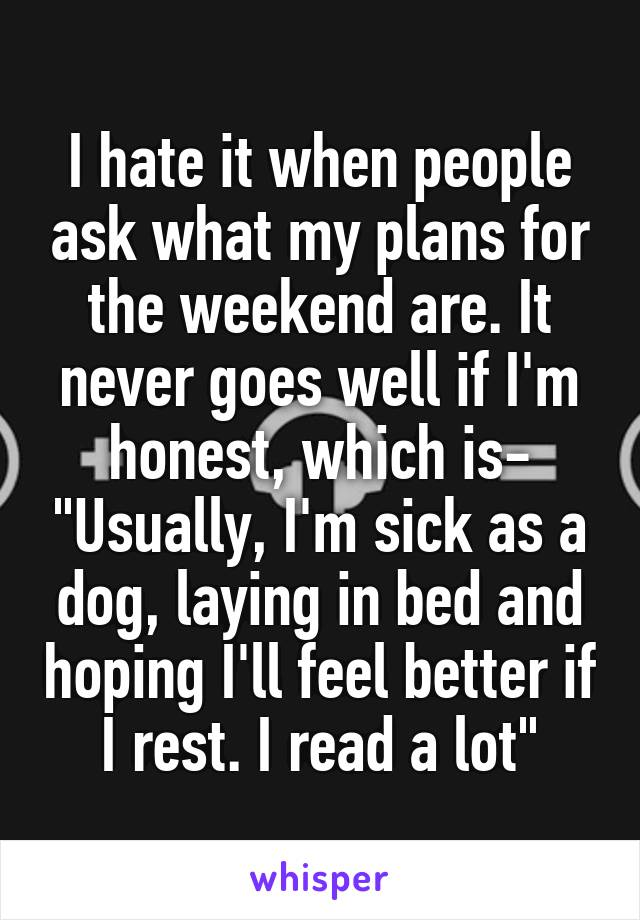"I hate it when people ask what my plans for the weekend are. It never goes well if I'm honest, which is- ""Usually, I'm sick as a dog, laying in bed and hoping I'll feel better if I rest. I read a lot"""