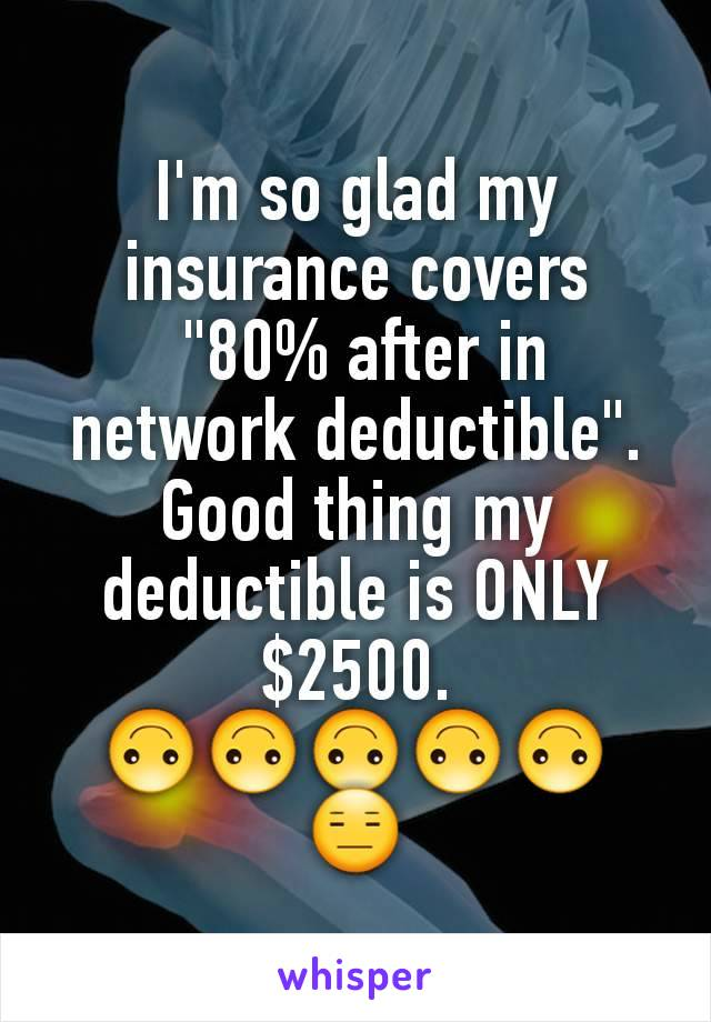 "I'm so glad my insurance covers  ""80% after in network deductible"". Good thing my deductible is ONLY $2500. 🙃🙃🙃🙃🙃 😑"