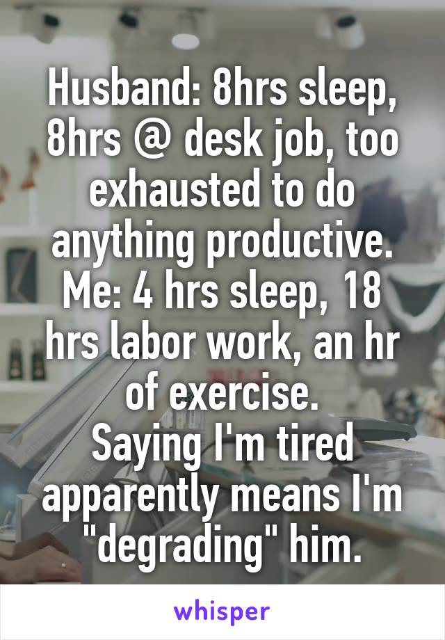 "Husband: 8hrs sleep, 8hrs @ desk job, too exhausted to do anything productive. Me: 4 hrs sleep, 18 hrs labor work, an hr of exercise. Saying I'm tired apparently means I'm ""degrading"" him."