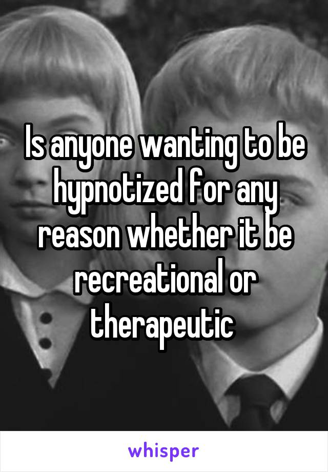 Is anyone wanting to be hypnotized for any reason whether it be recreational or therapeutic