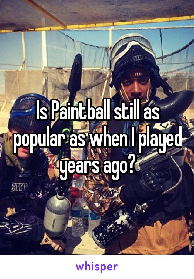 Is Paintball still as popular as when I played years ago?
