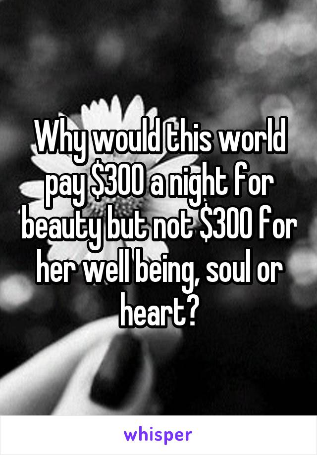 Why would this world pay $300 a night for beauty but not $300 for her well being, soul or heart?