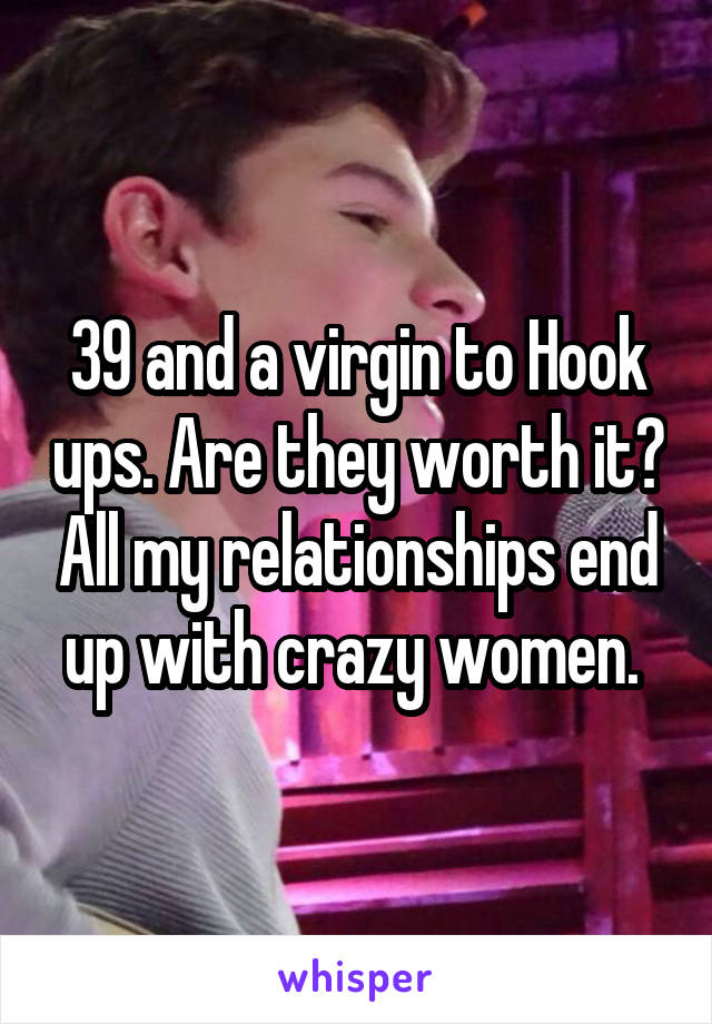 39 and a virgin to Hook ups. Are they worth it? All my relationships end up with crazy women.