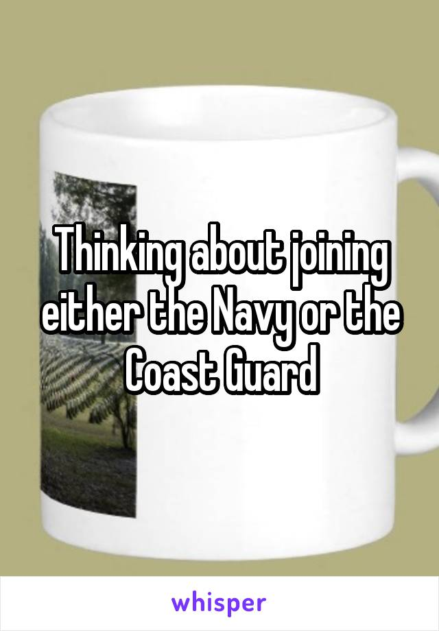 Thinking about joining either the Navy or the Coast Guard