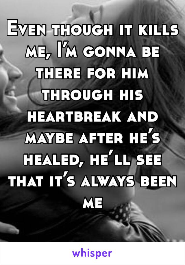 Even though it kills me, I'm gonna be there for him through his heartbreak and maybe after he's healed, he'll see that it's always been me