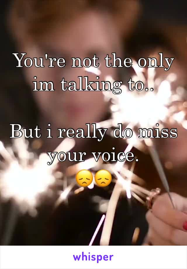 You're not the only im talking to..  But i really do miss your voice. 😞😞
