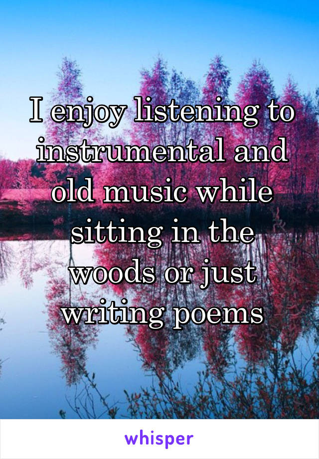 I enjoy listening to instrumental and old music while sitting in the woods or just writing poems