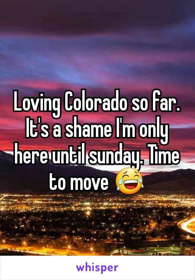 Loving Colorado so far. It's a shame I'm only here until sunday. Time to move 😂