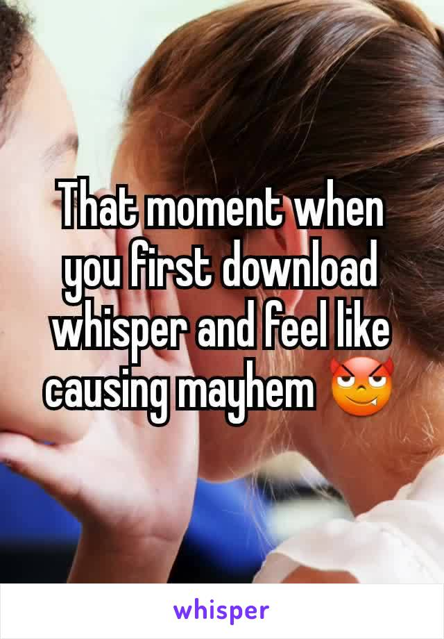 That moment when you first download whisper and feel like causing mayhem 😈