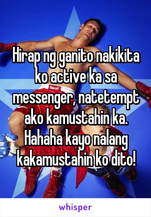 Hirap ng ganito nakikita ko active ka sa messenger, natetempt ako kamustahin ka. Hahaha kayo nalang kakamustahin ko dito!