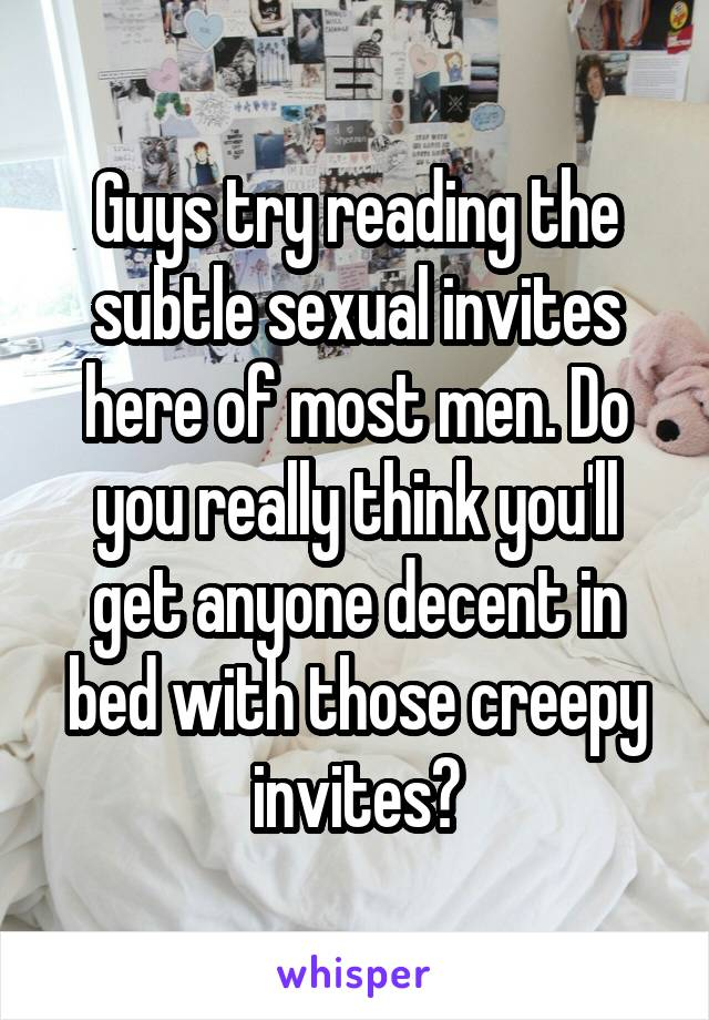 Guys try reading the subtle sexual invites here of most men. Do you really think you'll get anyone decent in bed with those creepy invites?