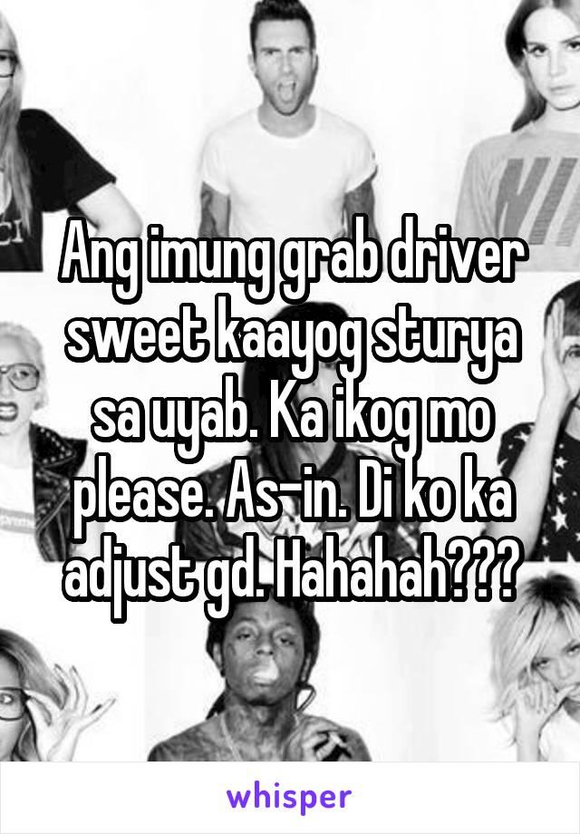 Ang imung grab driver sweet kaayog sturya sa uyab. Ka ikog mo please. As-in. Di ko ka adjust gd. Hahahah🙄🙄🙄
