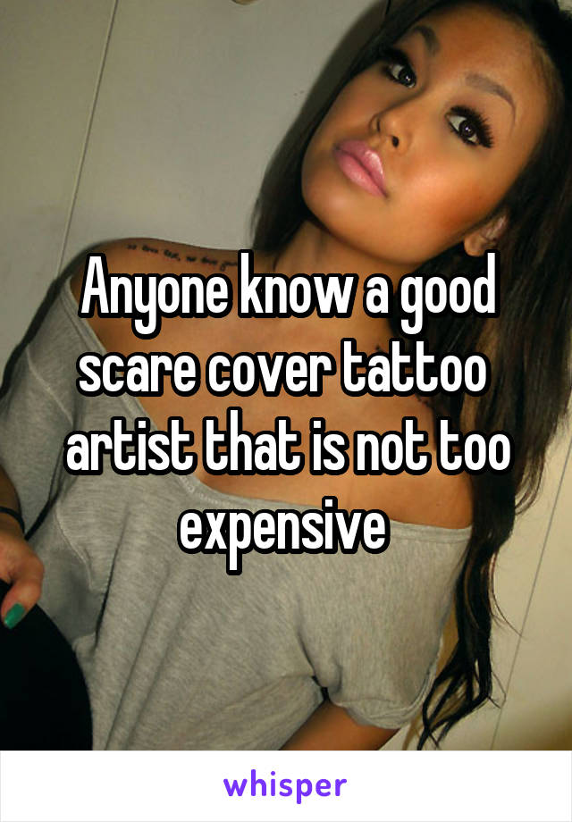 Anyone know a good scare cover tattoo  artist that is not too expensive