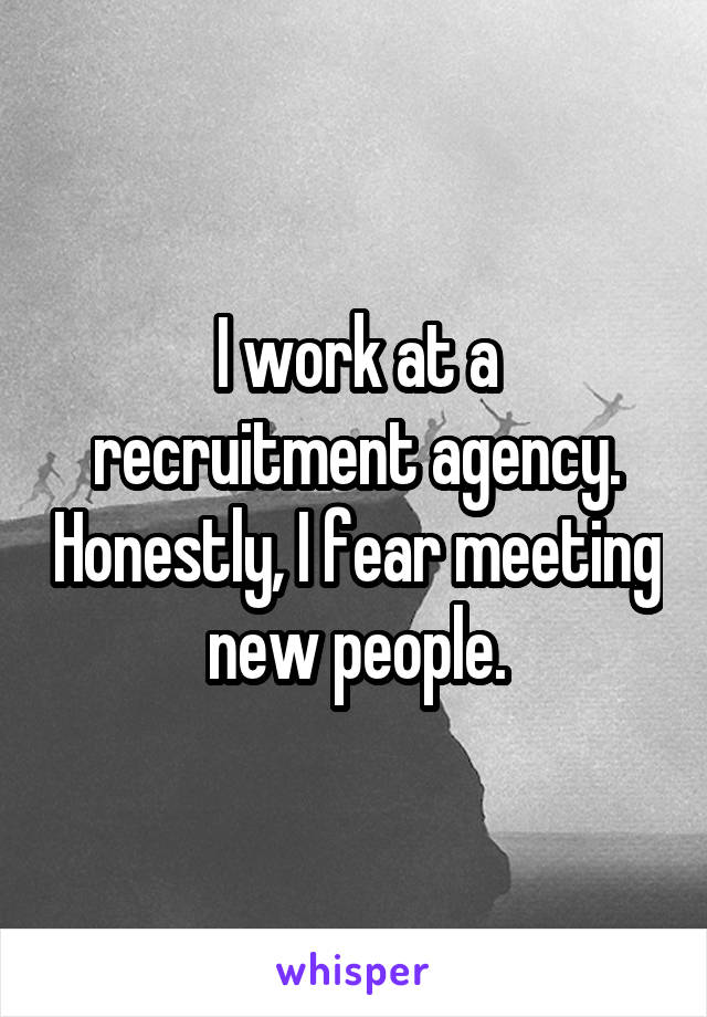 I work at a recruitment agency. Honestly, I fear meeting new people.