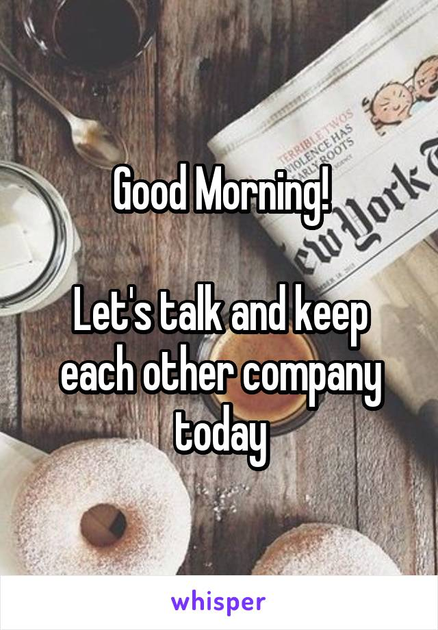 Good Morning!  Let's talk and keep each other company today