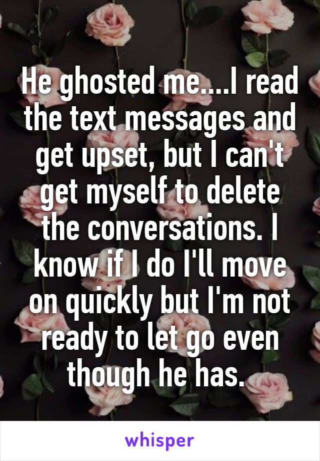 He ghosted me....I read the text messages and get upset, but I can't get myself to delete the conversations. I know if I do I'll move on quickly but I'm not ready to let go even though he has.