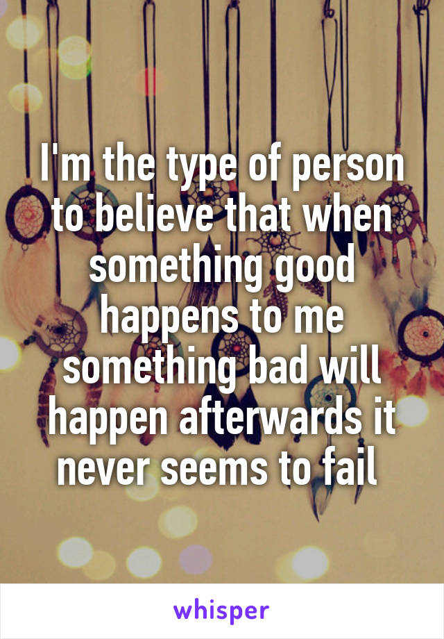 I'm the type of person to believe that when something good happens to me something bad will happen afterwards it never seems to fail