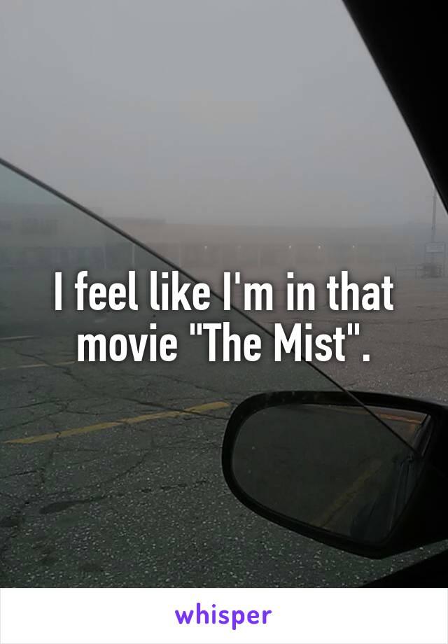 "I feel like I'm in that movie ""The Mist""."