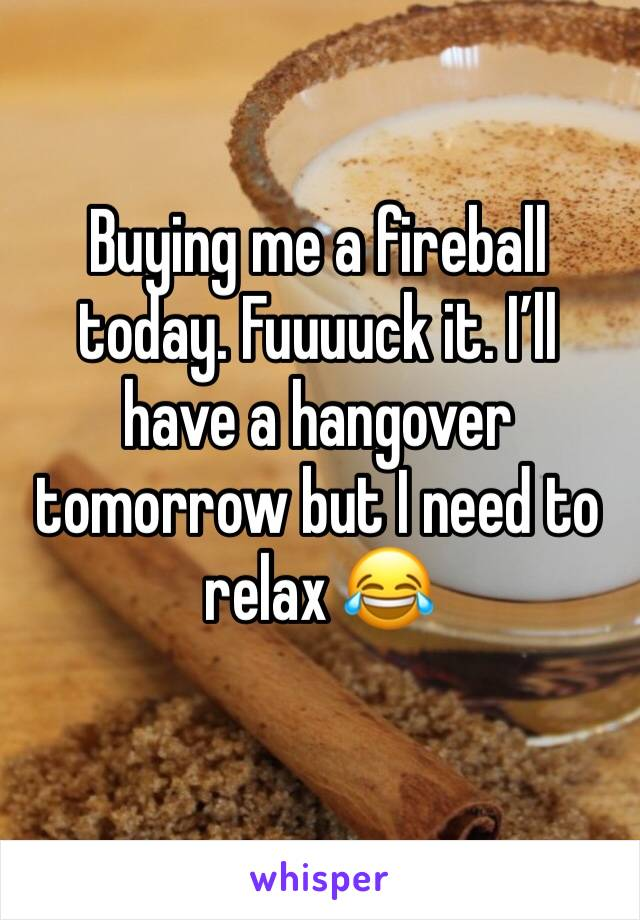 Buying me a fireball today. Fuuuuck it. I'll have a hangover tomorrow but I need to relax 😂